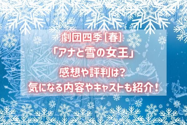 劇団四季『アナ雪』感想や評判は?気になる内容やキャストも紹介!