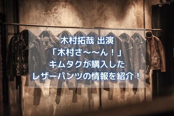 【木村さ〜〜ん】レザーパンツのブランドはどこ?通販情報も紹介!