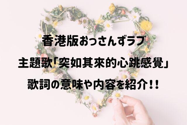 香港版おっさんずラブ(大叔的愛)主題歌「突如其來的心跳感覺」の 歌詞の意味や内容を紹介!